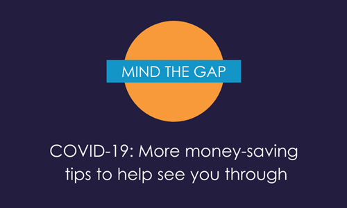 COVID-19: Mind the Gap - More money-saving  tips to help see you through