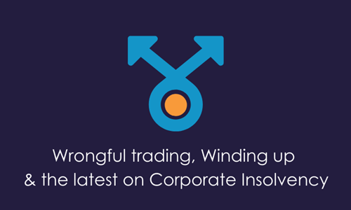 Wrongful trading, Winding up & the latest on Corporate Insolvency